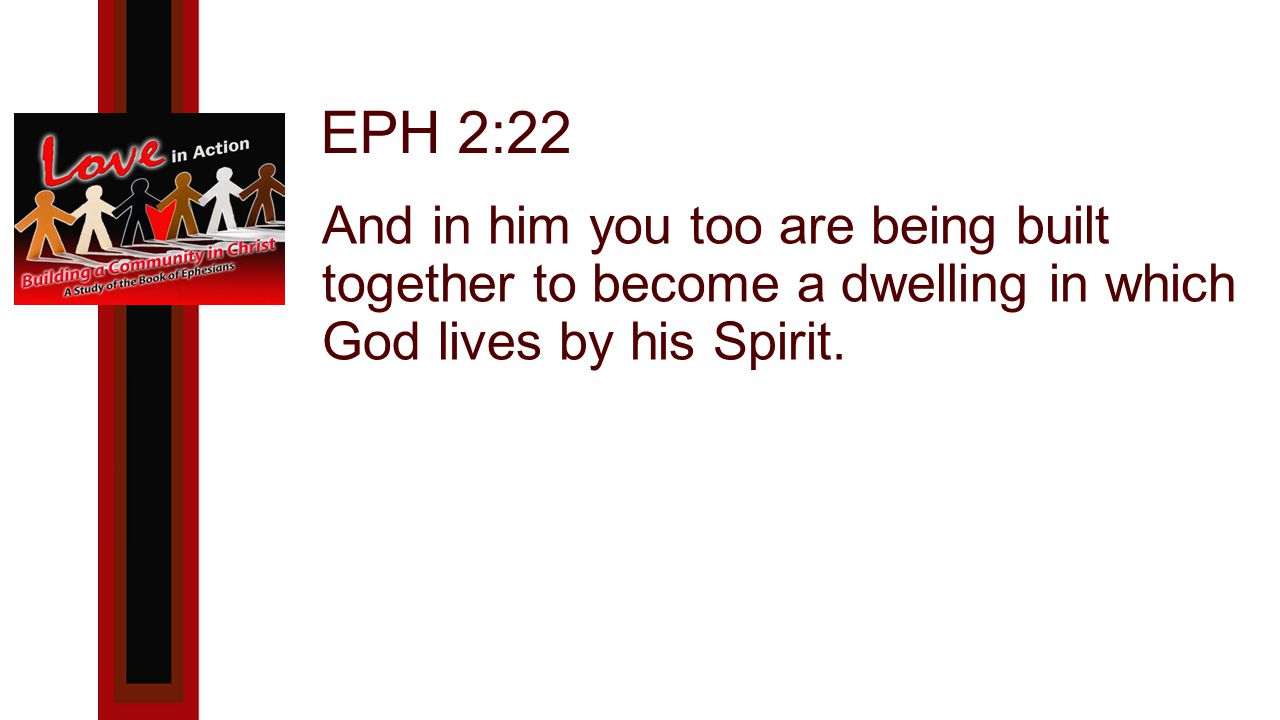 EPH 2:22 And in him you too are being built together to become a dwelling in which God lives by his Spirit.