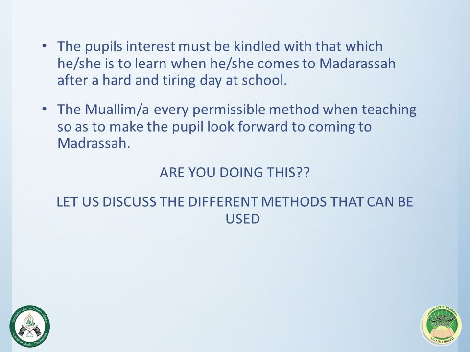 The pupils interest must be kindled with that which he/she is to learn when he/she comes to Madarassah after a hard and tiring day at school.
