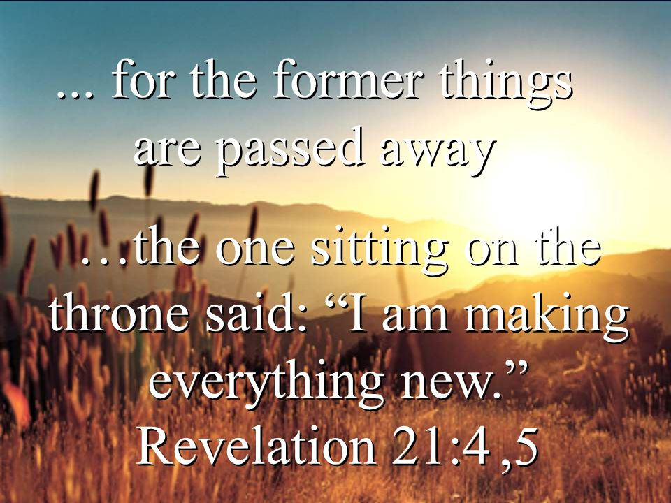 """... for the former things are passed away Revelation 21:4 …the one sitting on the throne said: """"I am making everything new."""",5 …the one sitting on the"""