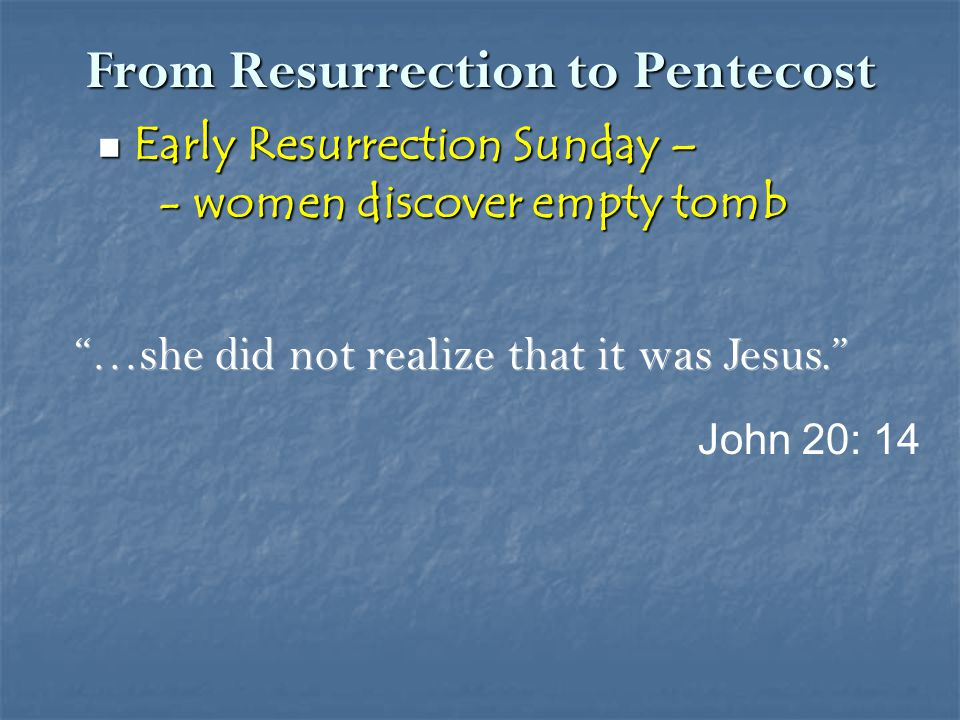 From Resurrection to Pentecost Early Resurrection Sunday – Early Resurrection Sunday – - women discover empty tomb - women discover empty tomb Do not hold on to me, for I have not yet returned to the Father.