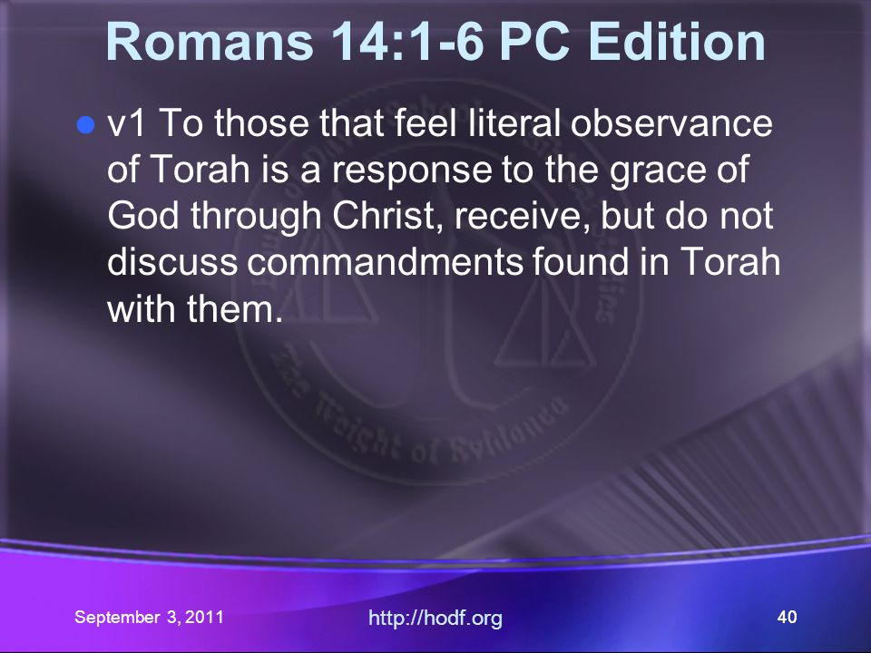 http://hodf.org 39 Romans 14:1-6 PC Edition 15:1 Paul concludes: We then that are strong ought to bear the infirmities of the weak, and not to please ourselves.