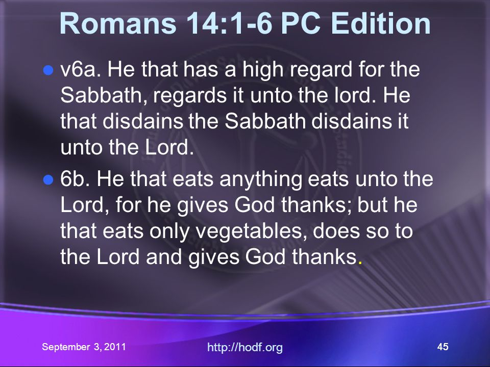http://hodf.org 44 Romans 14:1-6 PC Edition v5 One esteems the Sabbath above other days; another esteems every day the same.