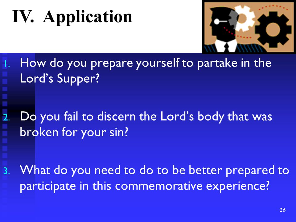 1. How do you prepare yourself to partake in the Lord's Supper.
