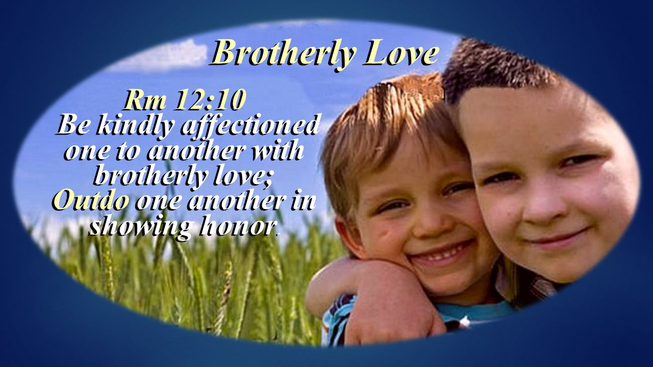 Rm 12:10 Be kindly affectioned one to another with brotherly love; Be kindly affectioned one to another with brotherly love; Outdo one another in showing honor.