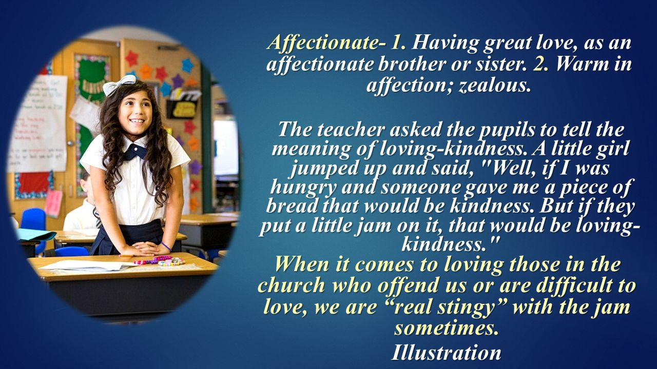 Affectionate- 1. Having great love, as an affectionate brother or sister.