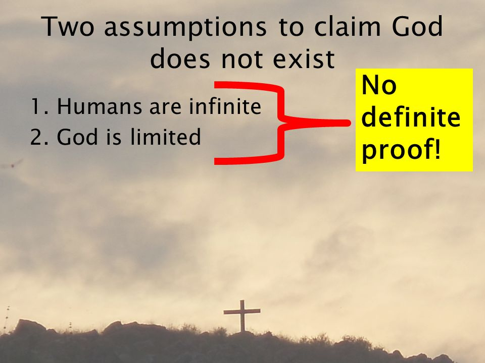 Two assumptions to claim God does not exist 1.Humans are infinite 2.God is limited No definite proof!