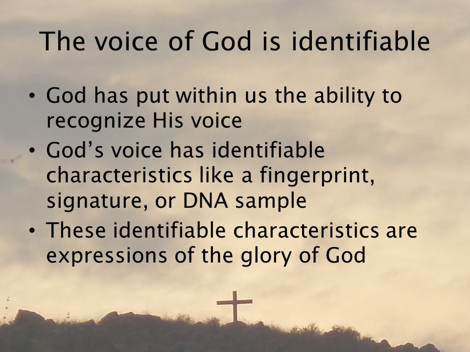 The voice of God is identifiable God has put within us the ability to recognize His voice God's voice has identifiable characteristics like a fingerprint, signature, or DNA sample These identifiable characteristics are expressions of the glory of God