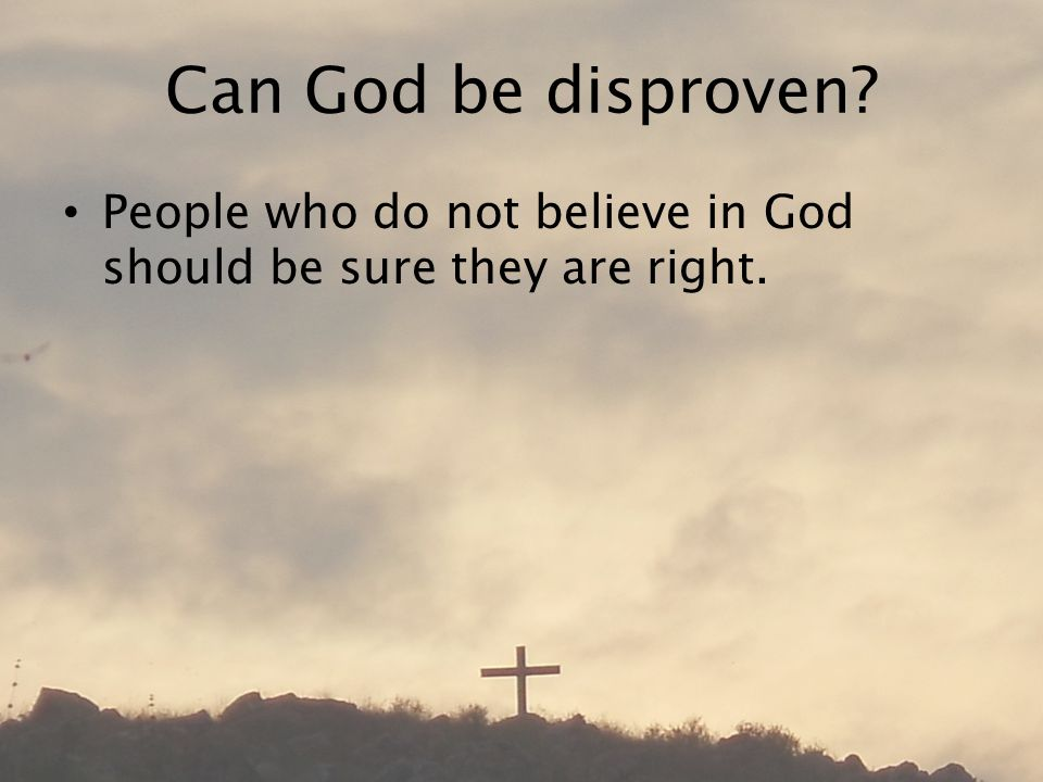 Can God be disproven People who do not believe in God should be sure they are right.
