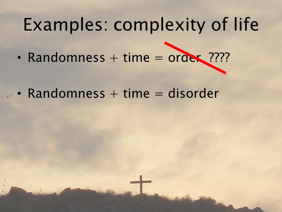 Examples: complexity of life Randomness + time = order Randomness + time = disorder