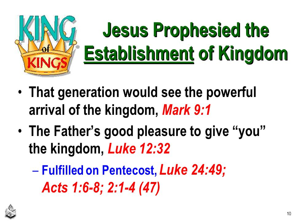 Jesus Prophesied the Establishment of Kingdom That generation would see the powerful arrival of the kingdom, Mark 9:1 The Father's good pleasure to give you the kingdom, Luke 12:32 – Fulfilled on Pentecost, Luke 24:49; Acts 1:6-8; 2:1-4 (47) 10