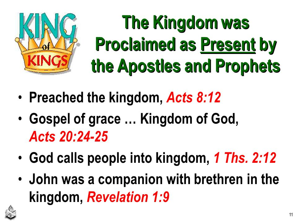 The Kingdom was Proclaimed as Present by the Apostles and Prophets Preached the kingdom, Acts 8:12 Gospel of grace … Kingdom of God, Acts 20:24-25 God calls people into kingdom, 1 Ths.