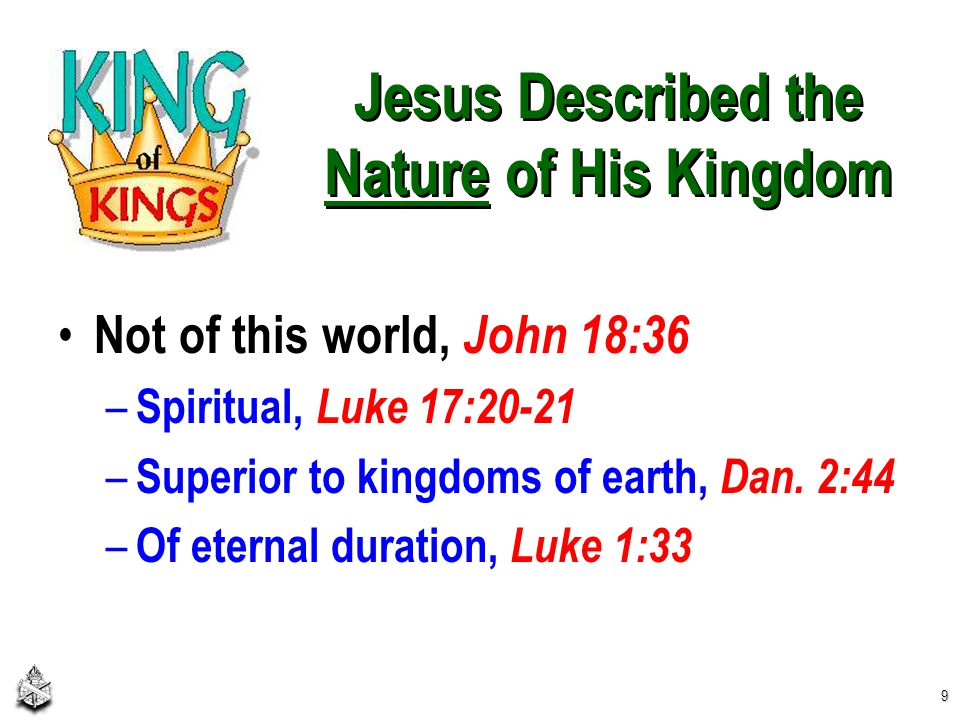 Jesus Described the Nature of His Kingdom Not of this world, John 18:36 – Spiritual, Luke 17:20-21 – Superior to kingdoms of earth, Dan.