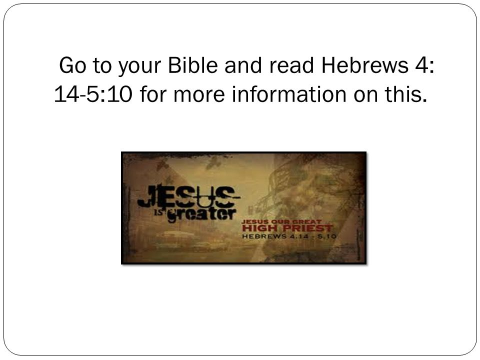 Go to your Bible and read Hebrews 4: 14-5:10 for more information on this.