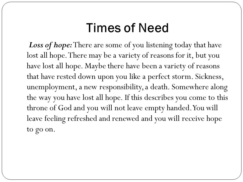 Times of Need Loss of hope: There are some of you listening today that have lost all hope.