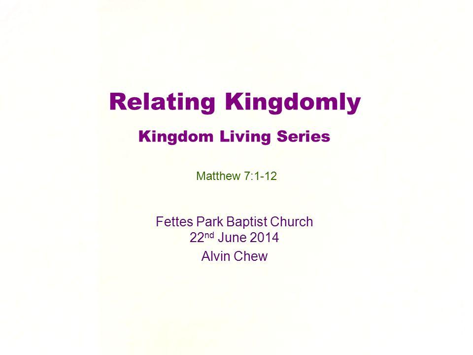 Relating Kingdomly Kingdom Living Series Fettes Park Baptist Church 22 nd June 2014 Alvin Chew Matthew 7:1-12