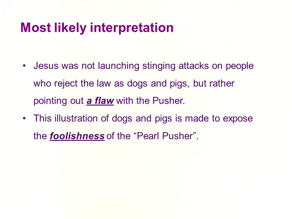 Most likely interpretation Jesus was not launching stinging attacks on people who reject the law as dogs and pigs, but rather pointing out a flaw with