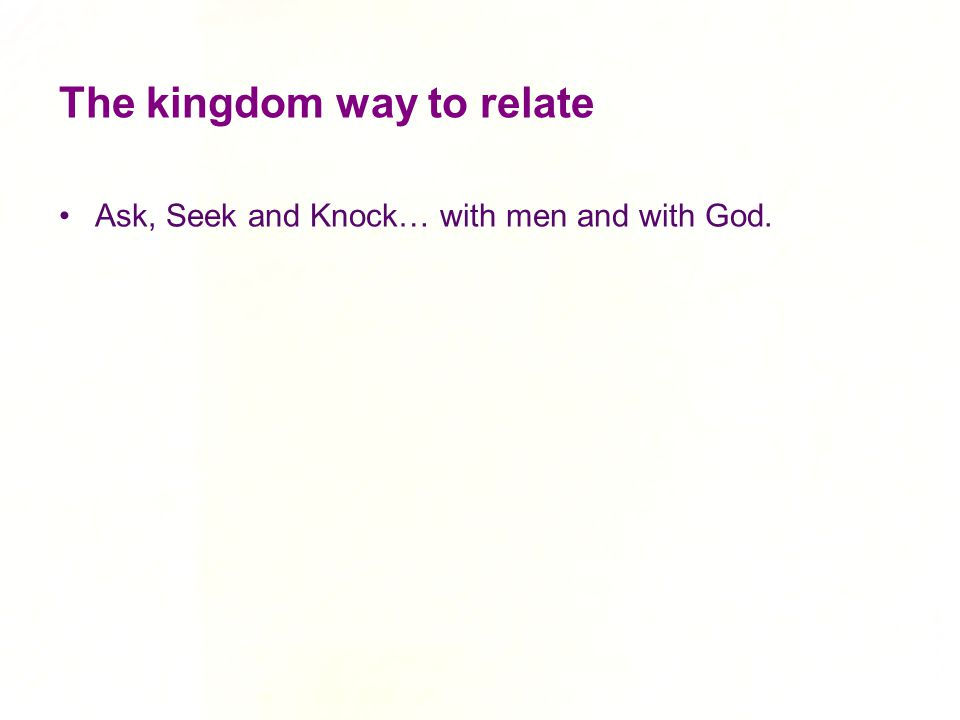 The kingdom way to relate Ask, Seek and Knock… with men and with God.