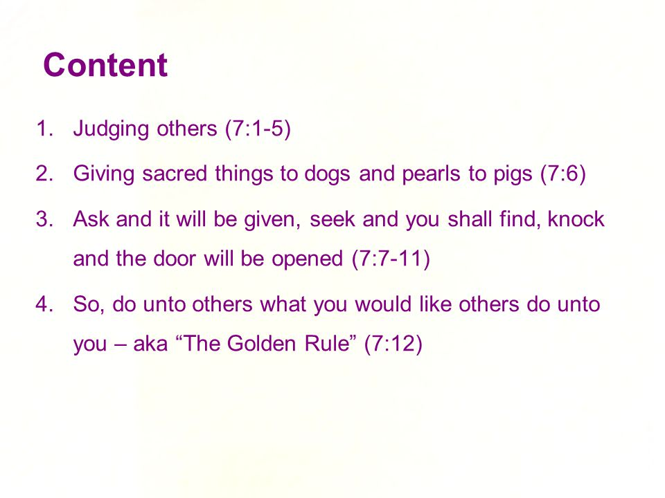Content 1.Judging others (7:1-5) 2.Giving sacred things to dogs and pearls to pigs (7:6) 3.Ask and it will be given, seek and you shall find, knock an