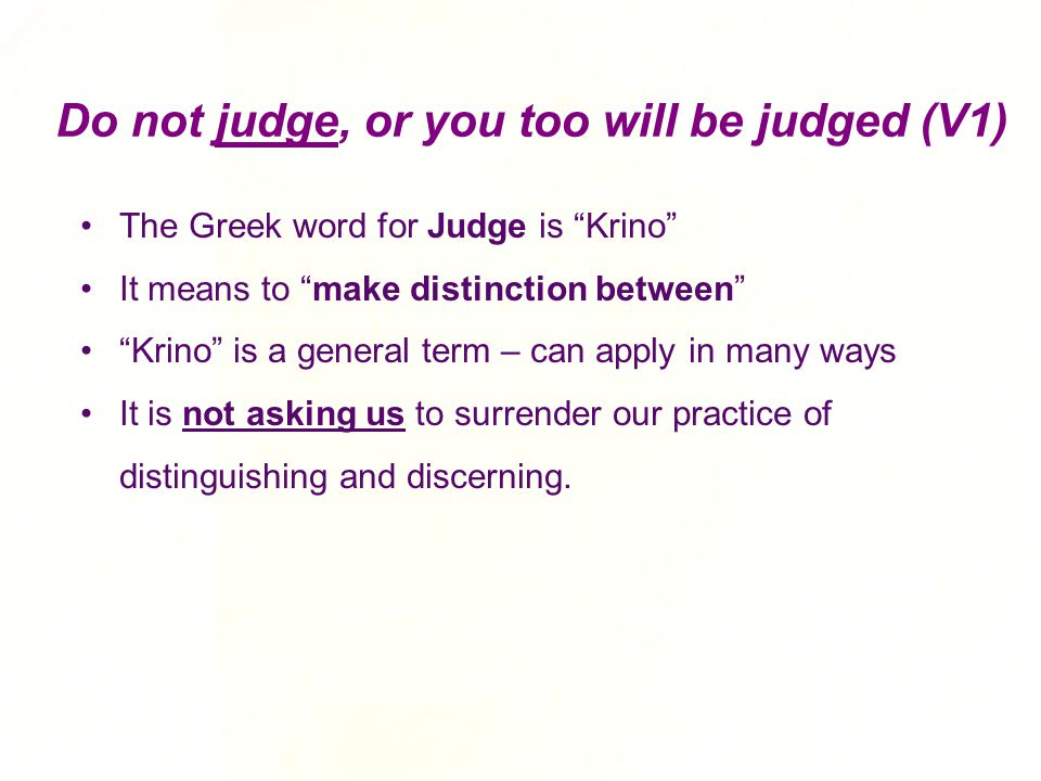 """Do not judge, or you too will be judged (V1) The Greek word for Judge is """"Krino"""" It means to """"make distinction between"""" """"Krino"""" is a general term – ca"""