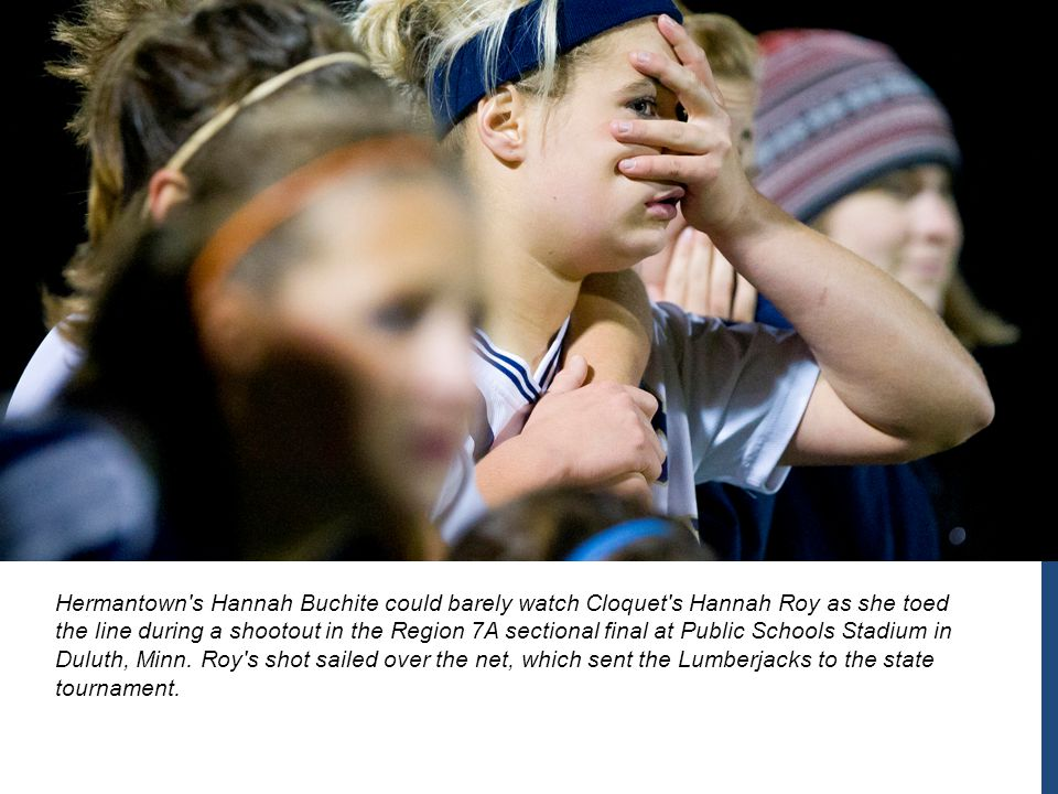Hermantown s Hannah Buchite could barely watch Cloquet s Hannah Roy as she toed the line during a shootout in the Region 7A sectional final at Public Schools Stadium in Duluth, Minn.