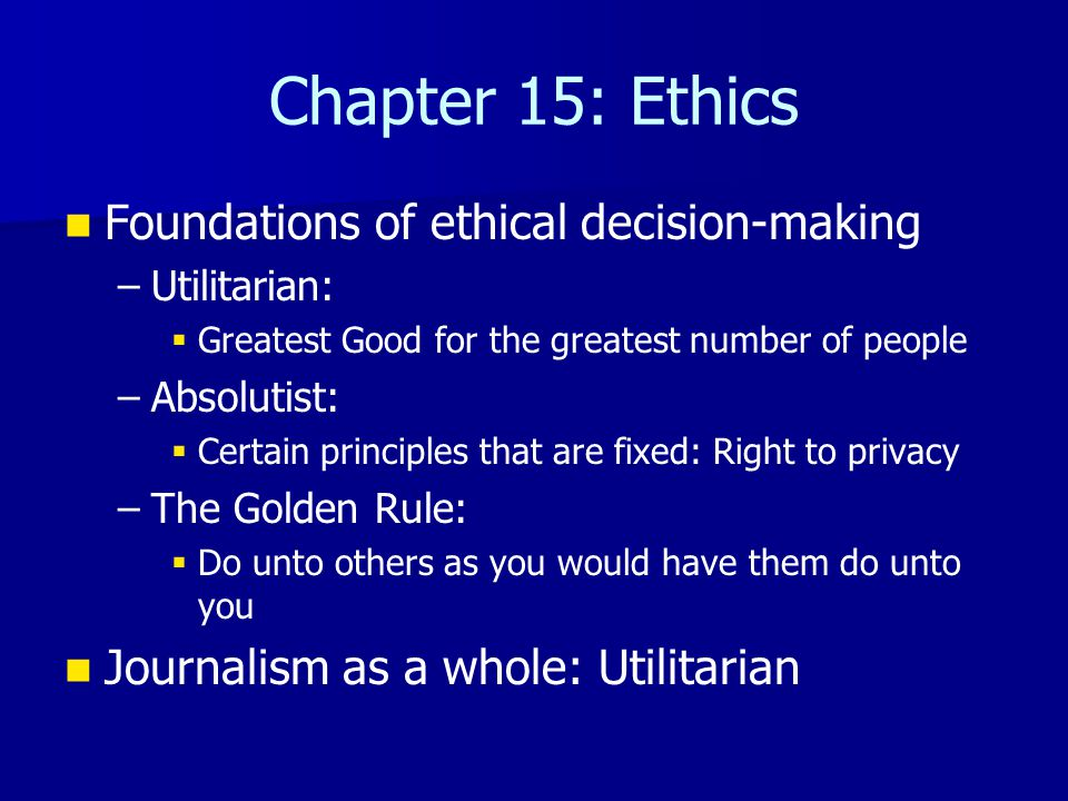 Chapter 15: Ethics Foundations of ethical decision-making – –Utilitarian:   Greatest Good for the greatest number of people – –Absolutist:   Certain principles that are fixed: Right to privacy – –The Golden Rule:   Do unto others as you would have them do unto you Journalism as a whole: Utilitarian