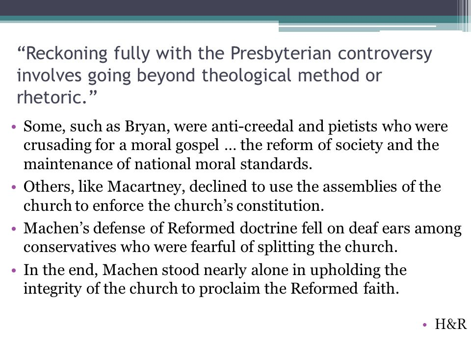 Reckoning fully with the Presbyterian controversy involves going beyond theological method or rhetoric. Some, such as Bryan, were anti-creedal and pietists who were crusading for a moral gospel … the reform of society and the maintenance of national moral standards.
