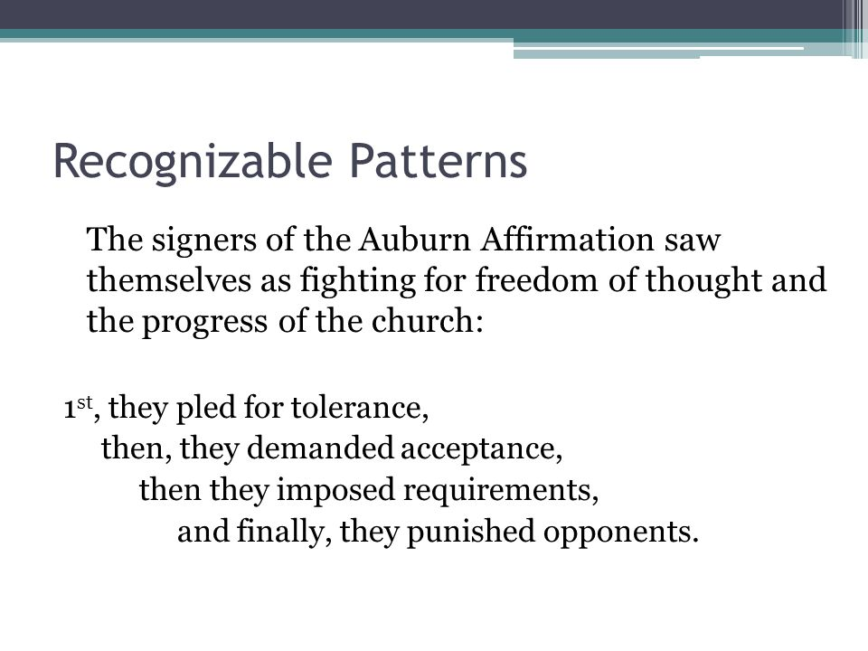 Recognizable Patterns The signers of the Auburn Affirmation saw themselves as fighting for freedom of thought and the progress of the church: 1 st, they pled for tolerance, then, they demanded acceptance, then they imposed requirements, and finally, they punished opponents.