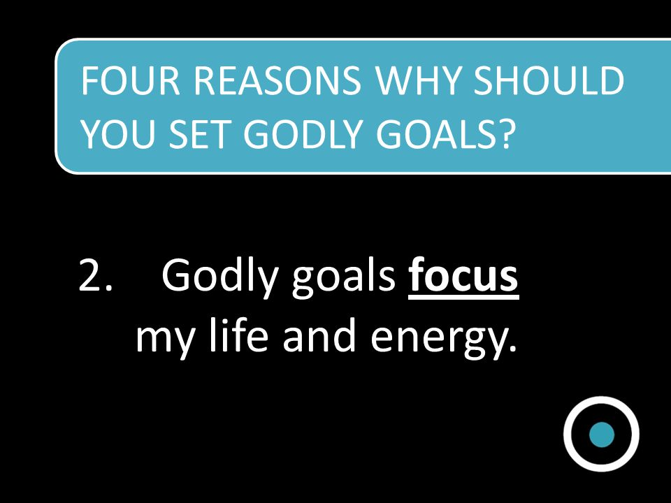2.Godly goals focus my life and energy.