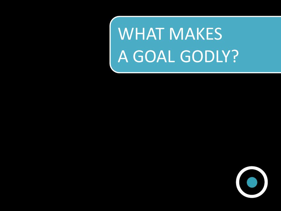 WHAT MAKES A GOAL GODLY?