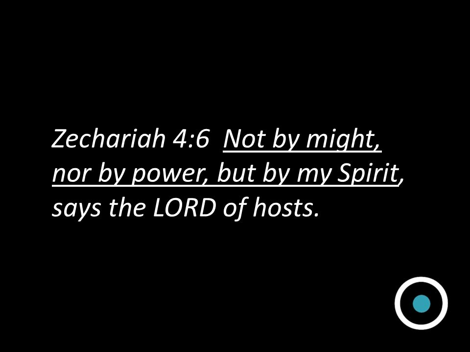 Zechariah 4:6 Not by might, nor by power, but by my Spirit, says the LORD of hosts.