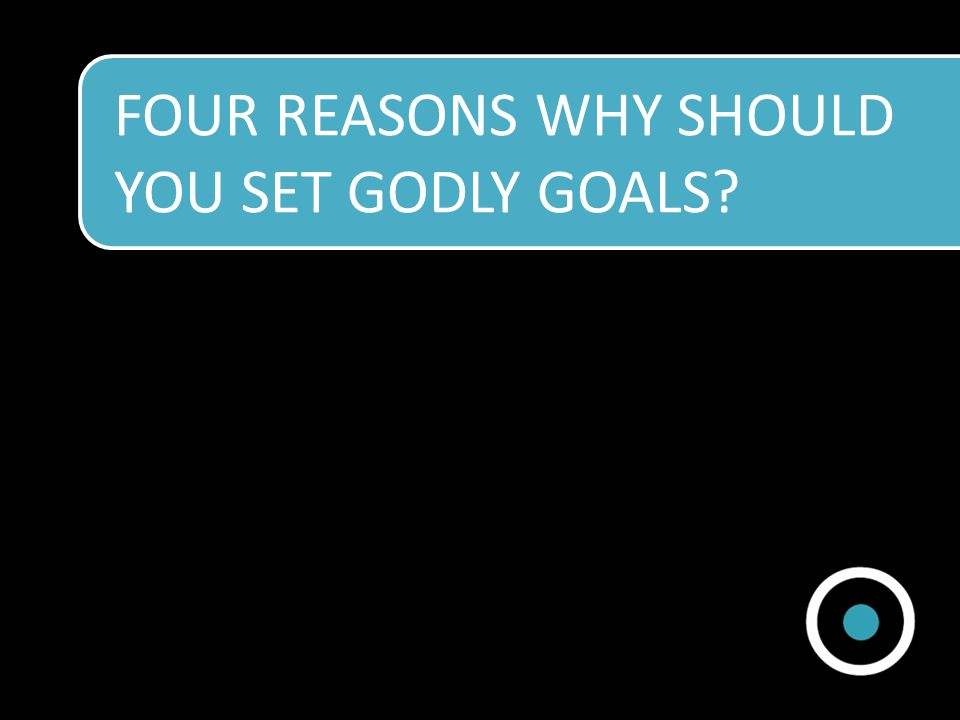 FOUR REASONS WHY SHOULD YOU SET GODLY GOALS?