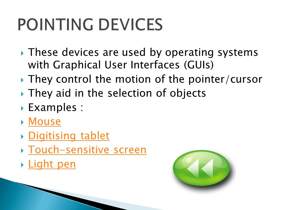  These devices are used by operating systems with Graphical User Interfaces (GUIs)  They control the motion of the pointer/cursor  They aid in the selection of objects  Examples :  Mouse Mouse  Digitising tablet Digitising tablet  Touch-sensitive screen Touch-sensitive screen  Light pen Light pen