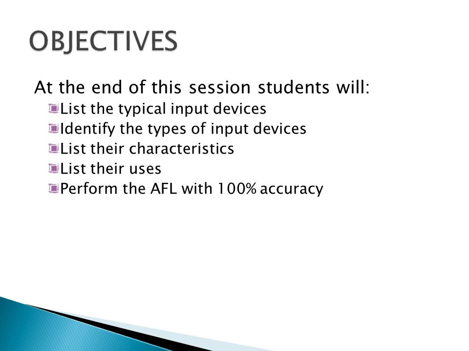 At the end of this session students will: List the typical input devices Identify the types of input devices List their characteristics List their uses Perform the AFL with 100% accuracy