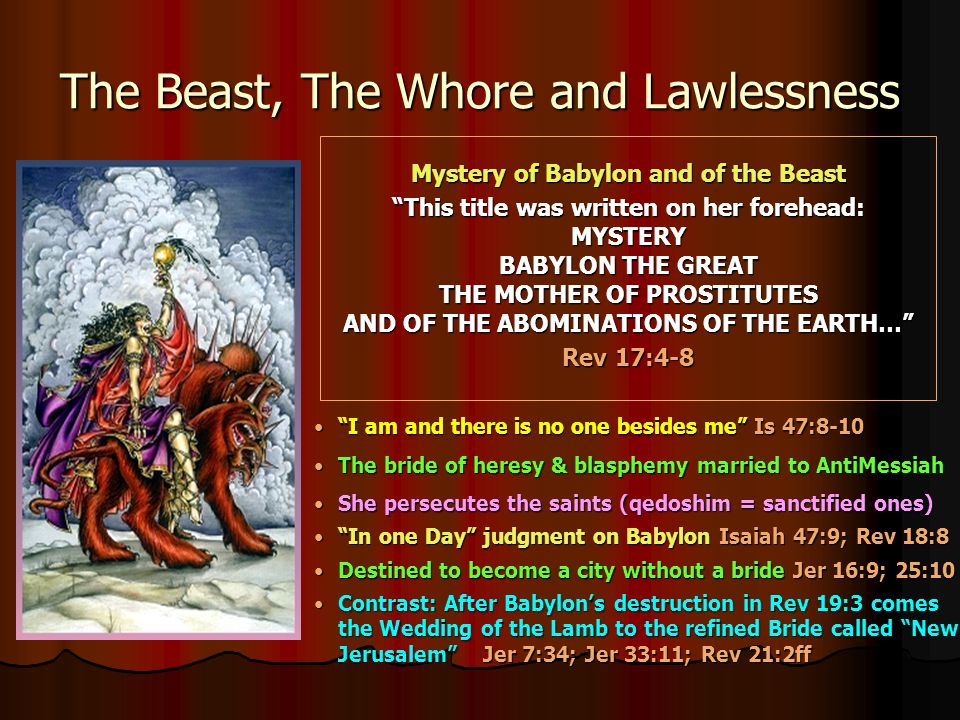 The Beast, The Whore and Lawlessness Mystery of Babylon and of the Beast This title was written on her forehead: MYSTERY BABYLON THE GREAT THE MOTHER OF PROSTITUTES AND OF THE ABOMINATIONS OF THE EARTH… Rev 17:4-8 I am and there is no one besides me Is 47:8-10 The bride of heresy & blasphemy married to AntiMessiah She persecutes the saints (qedoshim = sanctified ones) In one Day judgment on Babylon Isaiah 47:9; Rev 18:8 Destined to become a city without a bride Jer 16:9; 25:10 Contrast: After Babylon's destruction in Rev 19:3 comes the Wedding of the Lamb to the refined Bride called New Jerusalem Jer 7:34; Jer 33:11; Rev 21:2ff