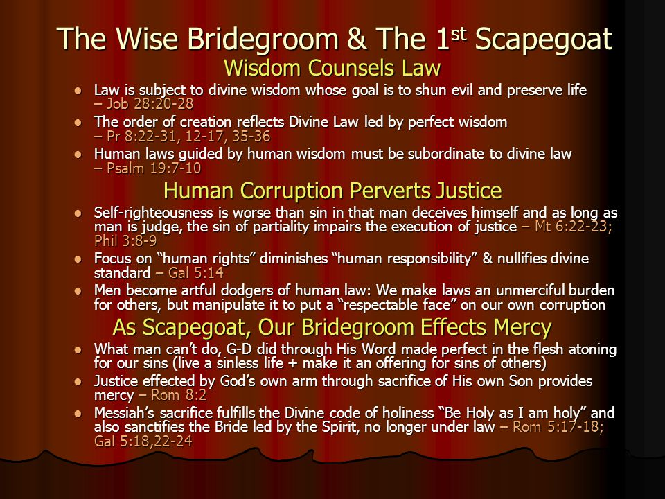 Wisdom Counsels Law Law Law is subject to divine wisdom whose goal is to shun evil and preserve life – Job 28:20-28 The The order of creation reflects Divine Law led by perfect wisdom – Pr 8:22-31, 12-17, 35-36 Human Human laws guided by human wisdom must be subordinate to divine law – Psalm 19:7-10 Human Corruption Perverts Justice Self-righteousness Self-righteousness is worse than sin in that man deceives himself and as long as man is judge, the sin of partiality impairs the execution of justice – Mt 6:22-23; Phil 3:8-9 Focus Focus on human rights diminishes human responsibility & nullifies divine standard – Gal 5:14 Men Men become artful dodgers of human law: We make laws an unmerciful burden for others, but manipulate it to put a respectable face on our own corruption As Scapegoat, Our Bridegroom Effects Mercy What What man can't do, G-D did through His Word made perfect in the flesh atoning for our sins (live a sinless life + make it an offering for sins of others) Justice Justice effected by God's own arm through sacrifice of His own Son provides mercy – Rom 8:2 Messiah's Messiah's sacrifice fulfills the Divine code of holiness Be Holy as I am holy and also sanctifies the Bride led by the Spirit, no longer under law – Rom 5:17-18; Gal 5:18,22-24 The Wise Bridegroom & The 1st Scapegoat