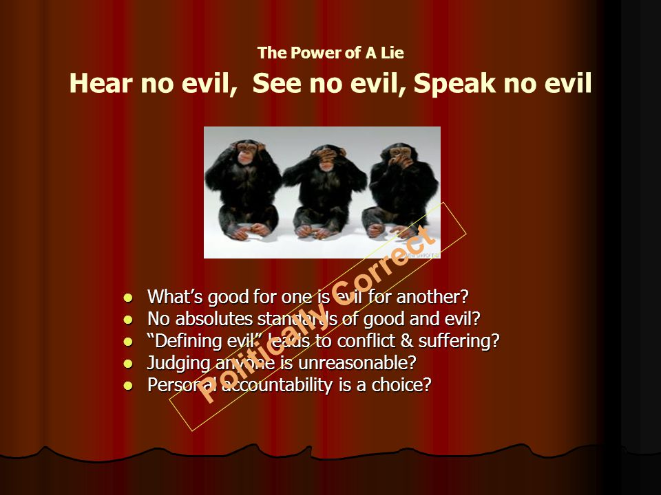 The Power of A Lie Hear no evil, See no evil, Speak no evil What's good for one is evil for another.
