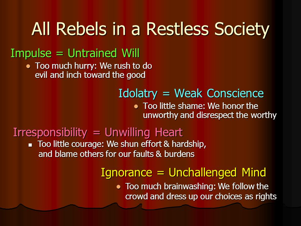 All Rebels in a Restless Society Impulse = Untrained Will Too much hurry: We rush to do evil and inch toward the good Idolatry = Weak Conscience Too little shame: We honor the unworthy and disrespect the worthy Irresponsibility = Unwilling Heart T Too little courage: We shun effort & hardship, and blame others for our faults & burdens Ignorance = Unchallenged Mind Too much brainwashing: We follow the crowd and dress up our choices as rights