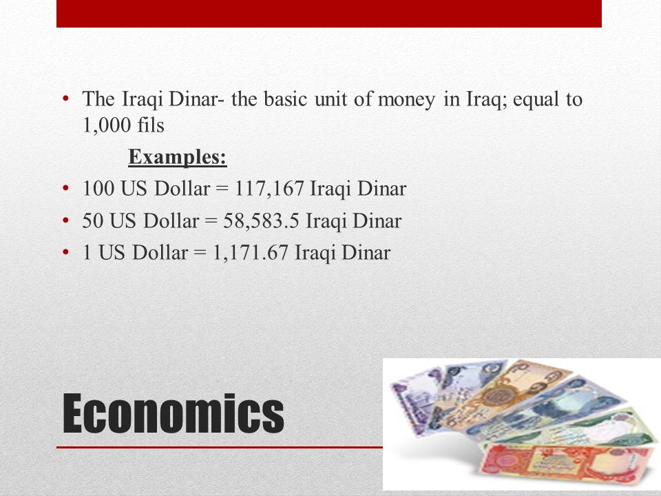 Economics The Iraqi Dinar- the basic unit of money in Iraq; equal to 1,000 fils Examples: 100 US Dollar = 117,167 Iraqi Dinar 50 US Dollar = 58,583.5 Iraqi Dinar 1 US Dollar = 1,171.67 Iraqi Dinar
