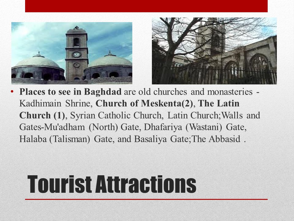 Tourist Attractions Places to see in Baghdad are old churches and monasteries - Kadhimain Shrine, Church of Meskenta(2), The Latin Church (1), Syrian
