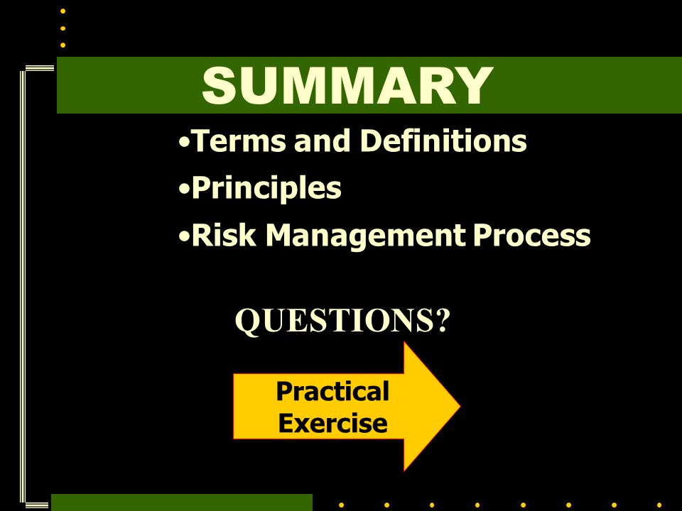 Terms and Definitions Principles Risk Management Process SUMMARY Practical Exercise QUESTIONS?