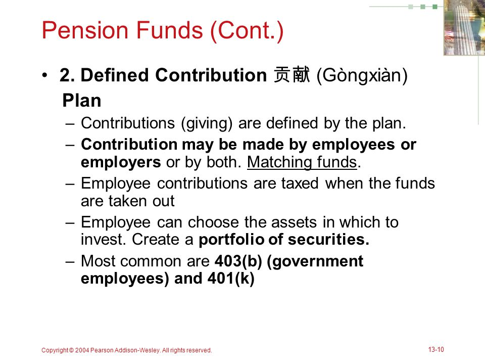 Copyright © 2004 Pearson Addison-Wesley. All rights reserved. 13-10 Pension Funds (Cont.) 2. Defined Contribution 贡献 (Gòngxiàn) Plan –Contributions (g
