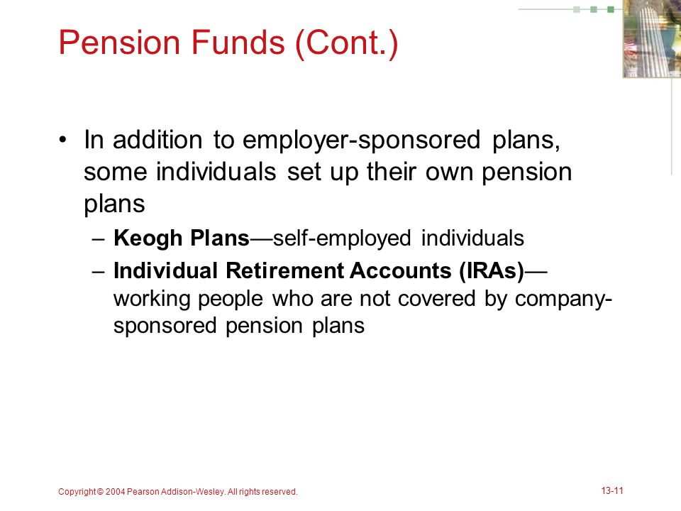 Copyright © 2004 Pearson Addison-Wesley. All rights reserved. 13-11 Pension Funds (Cont.) In addition to employer-sponsored plans, some individuals se