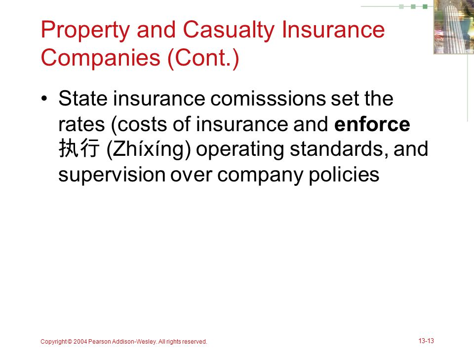 Copyright © 2004 Pearson Addison-Wesley. All rights reserved. 13-13 Property and Casualty Insurance Companies (Cont.) State insurance comisssions set