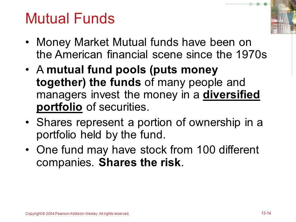 Copyright © 2004 Pearson Addison-Wesley. All rights reserved. 13-14 Mutual Funds Money Market Mutual funds have been on the American financial scene s