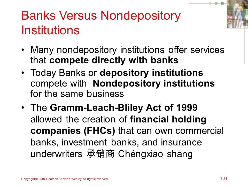 Copyright © 2004 Pearson Addison-Wesley. All rights reserved. 13-24 Banks Versus Nondepository Institutions Many nondepository institutions offer serv