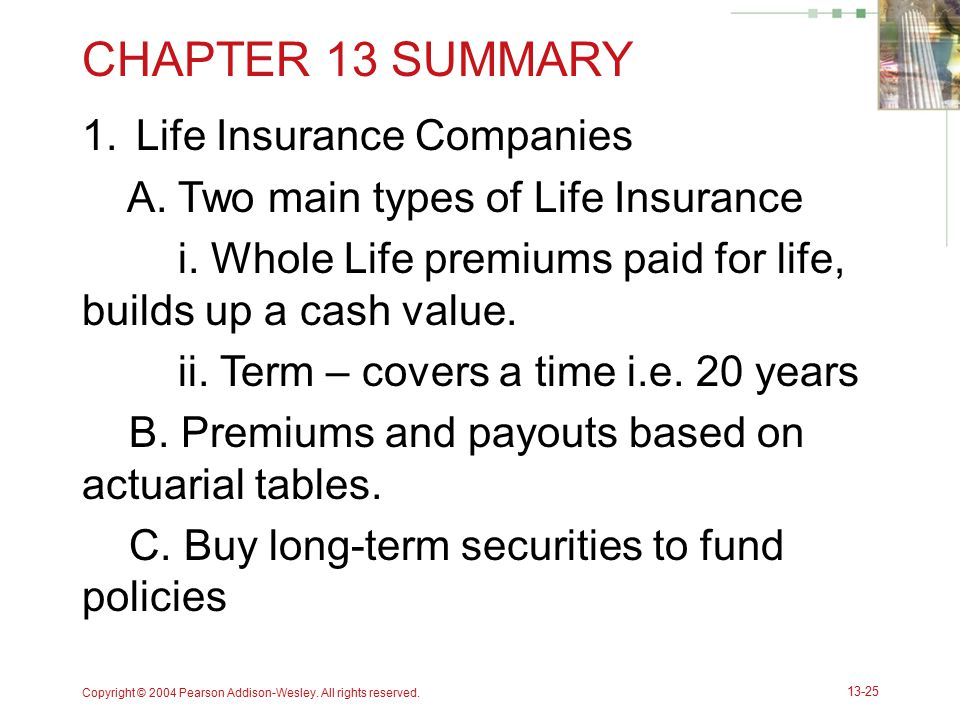 CHAPTER 13 SUMMARY 1.Life Insurance Companies A. Two main types of Life Insurance i. Whole Life premiums paid for life, builds up a cash value. ii. Te