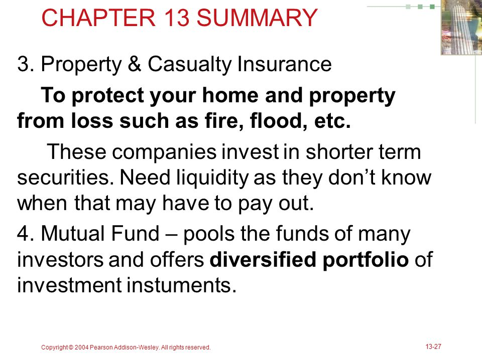 CHAPTER 13 SUMMARY 3. Property & Casualty Insurance To protect your home and property from loss such as fire, flood, etc. These companies invest in sh