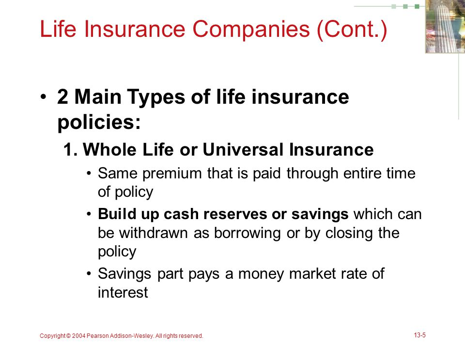 Copyright © 2004 Pearson Addison-Wesley. All rights reserved. 13-5 Life Insurance Companies (Cont.) 2 Main Types of life insurance policies: 1. Whole