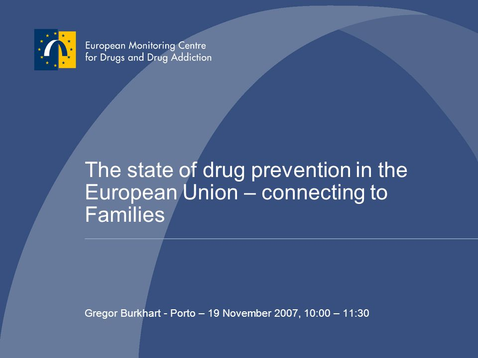 The state of drug prevention in the European Union – connecting to Families Gregor Burkhart - Porto – 19 November 2007, 10:00 – 11:30