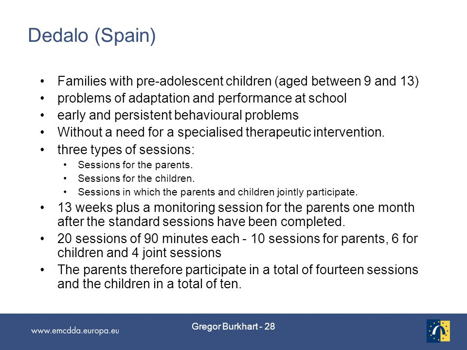Gregor Burkhart - 28 Dedalo (Spain) Families with pre-adolescent children (aged between 9 and 13) problems of adaptation and performance at school early and persistent behavioural problems Without a need for a specialised therapeutic intervention.